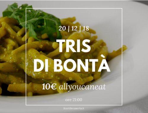 Tris di Bontà 20/12 > AllYouCanEat 10€