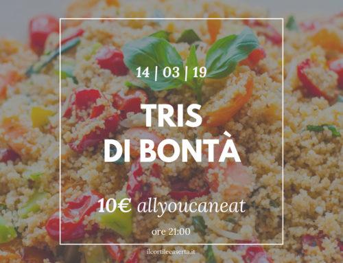 Tris di Bontà 14/03 > AllYouCanEat 10€