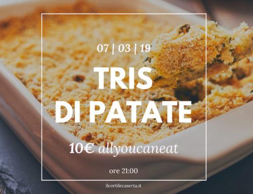 Tris di Patate 07/03 > AllYouCanEat 10€